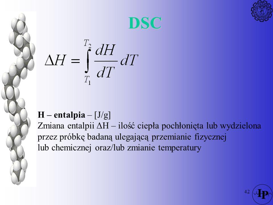 DSC H – entalpia – [J/g] Zmiana entalpii ΔH – ilość ciepła pochłonięta lub wydzielona. przez próbkę badaną ulegającą przemianie fizycznej.